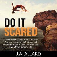 Do It Scared: The Ultimate Guide on How to Become Fearless, Learn Proven Methods and Tips on How to Conquer Your Fears and Live a More Dynamic Life - J.A. Allard