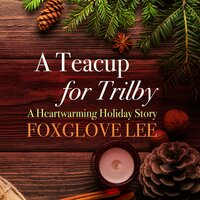 A Teacup for Trilby: A Heartwarming Holiday Story - Foxglove Lee