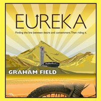 Eureka: Finding the Line Between Desire and Contentment and Riding It - Graham Field