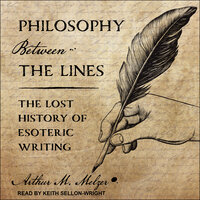 Philosophy Between the Lines: The Lost History of Esoteric Writing - Arthur M. Melzer