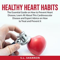 Healthy Heart Habits: The Essential Guide on How to Prevent Heart Disease, Learn All About This Cardiovascular Disease and Expert Advice on How to Treat and Prevent It - S.L. Shannon