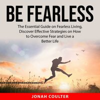 Be Fearless: The Essential Guide on Fearless Living, Discover Effective Strategies on How to Overcome Fear and Live a Better Life - Jonah Coulter