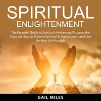 Spiritual Enlightenment: The Essential Guide to Spiritual Awakening, Discover the Steps on How to Achieve Spiritual Enlightenment and Live the Best Life Possible - Gail Miles