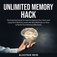 Unlimited Memory Hack: The Essential Guide on How to Improve Your Short and Long Term Memory, Learn the Best Methods on How to Boost Your Memory Effectively - Alastair Reid