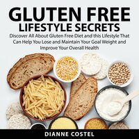 Gluten Free Lifestyle Secrets: Discover All About Gluten Free Diet and this Lifestyle That Can Help You Lose and Maintain Your Goal Weight and Improve Your Overall Health - Dianne Costel