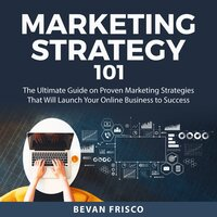 Marketing Strategy 101: The Ultimate Guide on Proven Marketing Strategies That Will Launch Your Online Business to Success - Bevan Frisco