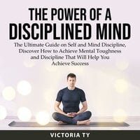 The Power of a Disciplined Mind: The Ultimate Guide on Self and Mind Discipline, Discover How to Achieve Mental Toughness and Discipline Will Help You Achieve Success - Victoria Ty