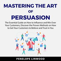 Mastering the Art of Persuasion: The Essential Guide on How to Influence and Win Over Your Customers, Discover the Proven Methods on How to Get Your Customers to Believe and Trust in You - Penelope Linwood