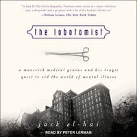 The Lobotomist: A Maverick Medical Genius and His Tragic Quest to Rid the World of Mental Illness - Jack El-Hai