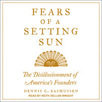 Fears of a Setting Sun: The Disillusionment of America's Founders - Dennis C. Rasmussen