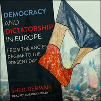 Democracy and Dictatorship in Europe: From the Ancien Régime to the Present Day - Sheri Berman