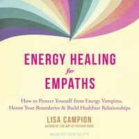 Energy Healing for Empaths: How to Protect Yourself from Energy Vampires, Honor Your Boundaries, and Build Healthier Relationships - Lisa Campion