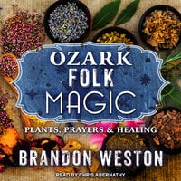 Ozark Folk Magic: Plants, Prayers & Healing - Brandon Weston