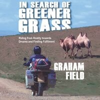In Search of Greener Grass: Riding from Reality towards Dreams and Finding Fulfilment - Graham Field