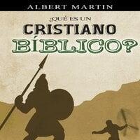 ¿Qué es un cristiano Bíblico? - Albert N. Martin