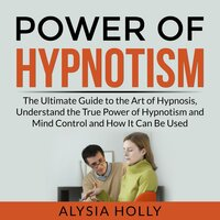Power of Hypnotism: The Ultimate Guide to the Art of Hypnosis, Understand the True Power of Hypnotism and Mind Control and How It Can Be Used - Alysia Holly
