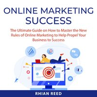 Online Marketing Success: The Ultimate Guide on How to Master the New Rules of Online Marketing to Help Propel Your Business to Success - Rhian Reed