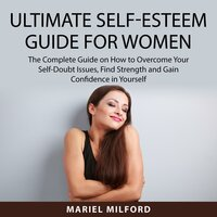 Ultimate Self-Esteem Guide for Women: The Complete Guide on How to Overcome Your Self-Doubt Issues, Find Strength and Gain Confidence in Yourself - Mariel Milford
