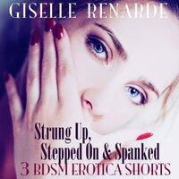 Strung Up, Stepped On and Spanked: 3 BDSM Erotica Shorts - Giselle Renarde
