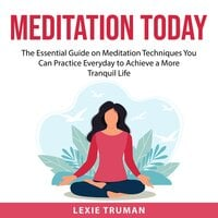 Meditation Today: The Essential Guide on Meditation Techniques You Can Practice Everyday to Achieve a More Tranquil Life - Lexie Truman
