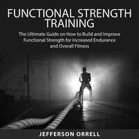 Functional Strength Training: The Ultimate Guide on How to Build and Improve Functional Strength for Increased Endurance and Overall Fitness - Jefferson Orrell