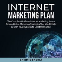 Internet Marketing Plan: The Complete Guide on Internet Marketing, Learn Proven Online Marketing Strategies That Would Help Launch Your Business to Greater Heights - Sammie Saskia