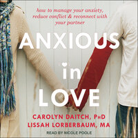 Anxious in Love: How to Manage Your Anxiety, Reduce Conflict, and Reconnect with Your Partner - Carolyn Daitch, Lissah Lorberbaum