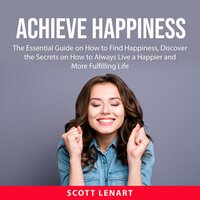 Achieve Happiness: The Essential Guide on How to Find Happiness, Discover the Secrets on How to Always Live a Happier and More Fulfiling Life - Scott Lenart