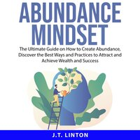 Abundance Mindset: The Ultimate Guide on How to Create Abundance, Discover the Best Ways and Practices to Attract and Achieve Wealth and Success - J.T. Linton