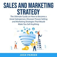 Sales and Marketing Strategy: The Ultimate Guide on How to Become a Great Salesperson, Discover Proven Selling and Marketing Strategies That Would Make You Sell Anything - Josh Parker