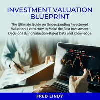 Investment Valuation Blueprint: The Ultimate Guide on Understanding Investment Valuation, Learn How to Make the Best Investment Decisions Using Valuation-Based Data and Knowledge - Fred Lindy