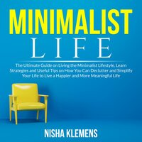 Minimalist Life: The Ultimate Guide on Living the Minimalist Lifestyle, Learn Strategies and Useful Tips on How You Can Declutter and Simplify Your Life to Live a Happier and More Meaningful Life - Nisha Klemens