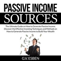Passive Income Sources: The Ultimate Guide on How to Generate Passive Income, Discover the Effective Investing Techniques and Methods on How to Generate Passive Income to Build Your Wealth - G.V. Esben