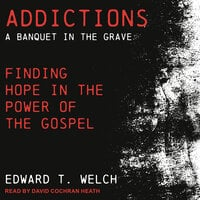 Addictions: A Banquet in the Grave: Finding Hope in the Power of the Gospel - Edward T. Welch