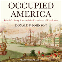 Occupied America: British Military Rule and the Experience of Revolution - Donald F. Johnson