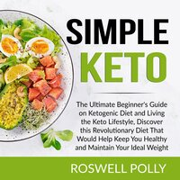 Simple Keto: The Ultimate Beginner's Guide on Ketogenic Diet and Living the Keto Lifestyle, Discover this Revolutionary Diet That Would Help Keep You Healthy and Maintain Your Ideal Weight - Roswell Polly