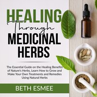 Healing Through Medicinal Herbs: The Essential Guide on the Healing Benefits of Nature's Herbs, Learn How to Grow and Make Your Own Treatments and Remedies Using Natural Herbs