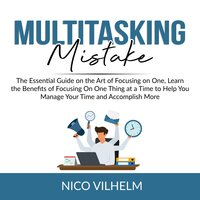 Multitasking Mistake: The Essential Guide on the Art of Focusing on One, Learn the Benefits of Focusing On One Thing at a Time to Help You Manage Your Time and Accomplish More - Nico Vilhelm