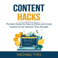 Content Hacks: The Best Guide for How to Write and Create Content in the Shortest Time Possible - Michael Tyes