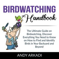 Birdwatching Handbook: The Ultimate Guide on Birdwatching, Discover Everything You Need to Know on How to Find and Identify Birds in Your Backyard and Beyond - Andy Arkadi