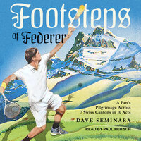 Footsteps of Federer: A Fan's Pilgrimage Across 7 Swiss Cantons in 10 Acts - Dave Seminara