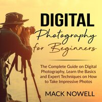 Digital Photography for Beginners: The Complete Guide on Digital Photography, Learn the Basics and Expert Techniques on How to Take Impressive Photos - Mack Nowell