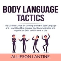 Body Language Tactics: The Essential Guide on Learning the Art of Body Language and How It Can Help Improve Your Communication and Negotiation Skills to Win More in Life - Allieson Lantine