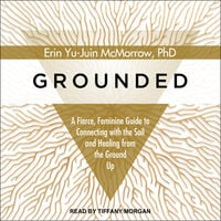 Grounded: A Fierce, Feminine Guide to Connecting with the Soil and Healing from the Ground Up - Erin Yu-Juin McMorrow