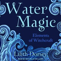 Water Magic: Elements of Witchcraft - Lilith Dorsey