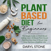 Plant Based Diet for Beginners: The Simple Guide on Plant Based Eating, Learn All About Plant-Based Nutrition And How It Would Help Keep You Live a Healthier Life - Daryl Stone
