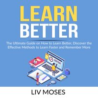 Learn Better: The Ultimate Guide on How to Learn Better, Discover the Effective Methods to Learn Faster and Remember More - Liv Moses