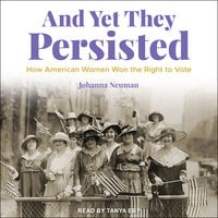 And Yet They Persisted: How American Women Won the Right to Vote - Johanna Neuman
