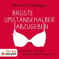 Brüste umständehalber abzugeben - Mein Leben zwischen Kindern, Karriere und Krebs - Nicole Staudinger