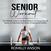 Senior Workout: The Ultimate Guide on the Best Workout and Fitness Plan for Seniors to Help Keep them Active, Energized and Healthy - Romilly Anson
